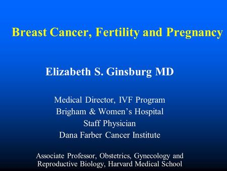 Breast Cancer, Fertility and Pregnancy Elizabeth S. Ginsburg MD Medical Director, IVF Program Brigham & Women's Hospital Staff Physician Dana Farber Cancer.