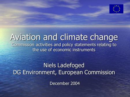 Aviation and climate change Commission activities and policy statements relating to the use of economic instruments Niels Ladefoged DG Environment, European.