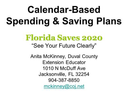 "Calendar-Based Spending & Saving Plans Florida Saves 2020 ""See Your Future Clearly"" Anita McKinney, Duval County Extension Educator 1010 N McDuff Ave Jacksonville,"