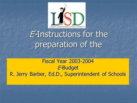 E-Instructions for the preparation of the Fiscal Year 2003-2004 E-Budget R. Jerry Barber, Ed.D., Superintendent of Schools.