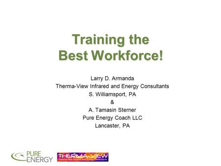 Training the Best Workforce! Larry D. Armanda Therma-View Infrared and Energy Consultants S. Williamsport, PA & A. Tamasin Sterner Pure Energy Coach LLC.