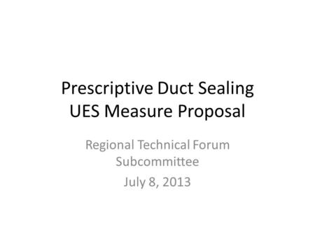 Prescriptive Duct Sealing UES Measure Proposal Regional Technical Forum Subcommittee July 8, 2013.