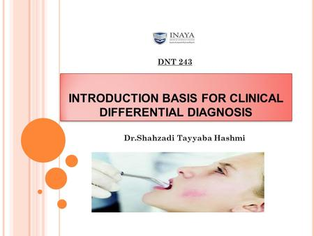 INTRODUCTION BASIS FOR CLINICAL DIFFERENTIAL DIAGNOSIS Dr.Shahzadi Tayyaba Hashmi DNT 243.