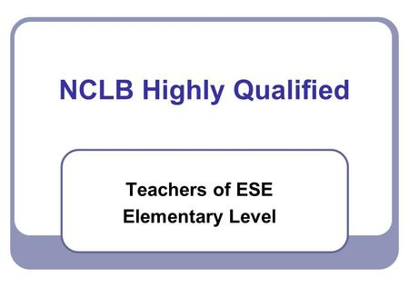 NCLB Highly Qualified Teachers of ESE Elementary Level.