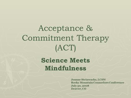 Acceptance & Commitment Therapy (ACT) ‏ Science Meets Mindfulness Joanne Steinwachs, LCSW Rocky Mountain Counselors Conference July 30, 2008 Denver, CO.
