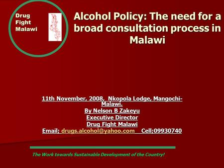 Drug Fight Malawi Alcohol Policy: The need for a broad consultation process in Malawi 11th November, 2008, Nkopola Lodge, Mangochi- Malawi. By Nelson B.