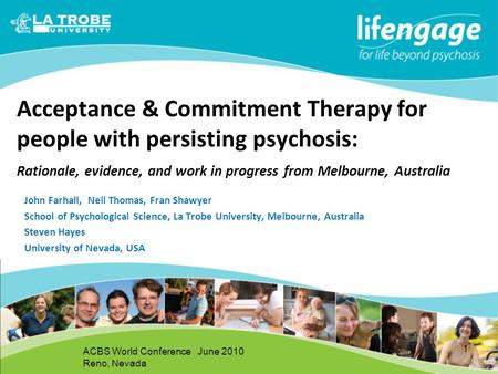 1 Acceptance & Commitment Therapy for people with persisting psychosis: Rationale, evidence, and work in progress from Melbourne, Australia John Farhall,