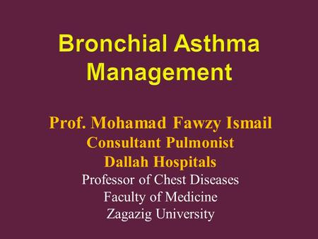 Prof. Mohamad Fawzy Ismail Consultant Pulmonist Dallah Hospitals Professor of Chest Diseases Faculty of Medicine Zagazig University.