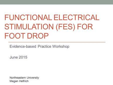 FUNCTIONAL ELECTRICAL STIMULATION (FES) FOR FOOT DROP Evidence-based Practice Workshop June 2015 Northeastern University Megan Helfrich.