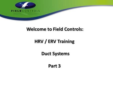 Welcome to Field Controls: HRV / ERV Training HRV / ERV Training Duct Systems Duct Systems Part 3 Part 3.