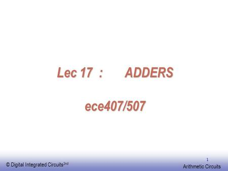 EE141 © Digital Integrated Circuits 2nd Arithmetic Circuits 1 Lec 17 : ADDERS ece407/507.