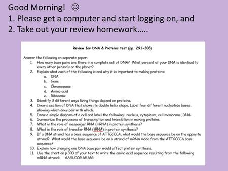 Good Morning! 1. Please get a computer and start logging on, and 2. Take out your review homework…..