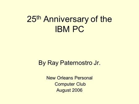 25 th Anniversary of the IBM PC By Ray Paternostro Jr. New Orleans Personal Computer Club August 2006.
