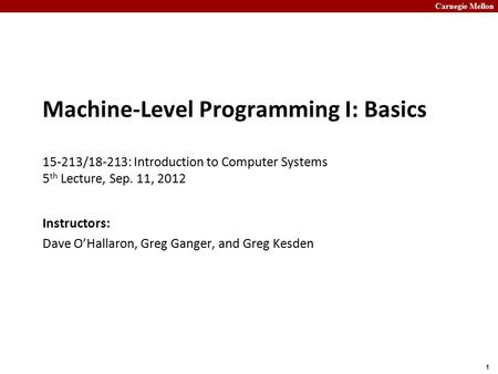 Carnegie Mellon 1 Machine-Level Programming I: Basics 15-213/18-213: Introduction to Computer Systems 5 th Lecture, Sep. 11, 2012 Instructors: Dave O'Hallaron,