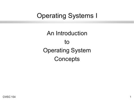 CMSC 1041 Operating Systems I An Introduction to Operating System Concepts.