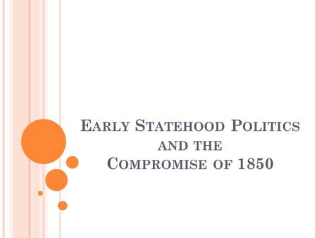 E ARLY S TATEHOOD P OLITICS AND THE C OMPROMISE OF 1850.
