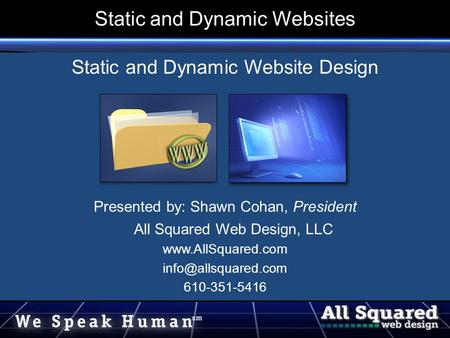 Static and Dynamic Websites Static and Dynamic Website Design Presented by: Shawn Cohan, President All Squared Web Design, LLC