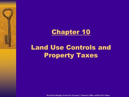 """Real Estate Principles for the New Economy"": Norman G. Miller and David M. Geltner Chapter 10 Land Use Controls and Property Taxes."