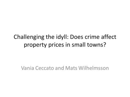 Challenging the idyll: Does crime affect property prices in small towns? Vania Ceccato and Mats Wilhelmsson.