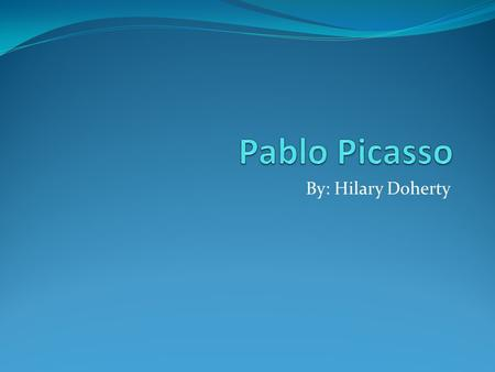 By: Hilary Doherty. Picasso Picasso was one of the greatest artists of his time. He was born in 1881 and died in 1973.