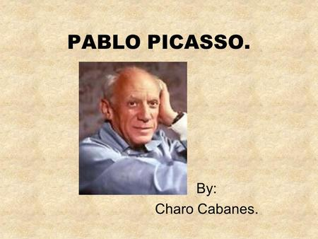 PABLO PICASSO. By: Charo Cabanes. PABLO PICASSO. My name is Pablo Picasso. I was born in the Spanish town of Málaga in 1881. Ever since I was a boy,