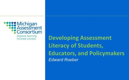 Developing Assessment Literacy of Students, Educators, and Policymakers Edward Roeber.