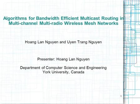 1 Algorithms for Bandwidth Efficient Multicast Routing in Multi-channel Multi-radio Wireless Mesh Networks Hoang Lan Nguyen and Uyen Trang Nguyen Presenter: