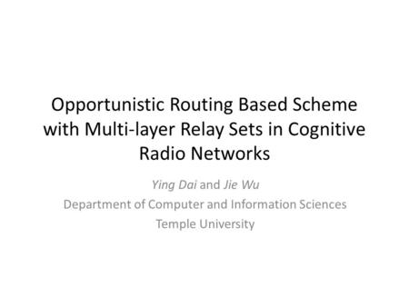 Opportunistic Routing Based Scheme with Multi-layer Relay Sets in Cognitive Radio Networks Ying Dai and Jie Wu Department of Computer and Information Sciences.