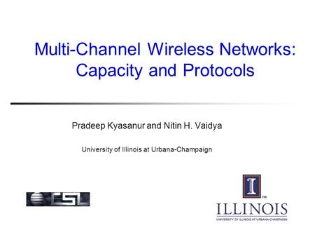 Multi-Channel Wireless Networks: Capacity and Protocols Pradeep Kyasanur and Nitin H. Vaidya University of Illinois at Urbana-Champaign.