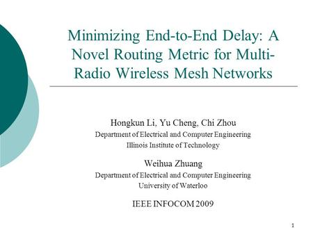 1 Minimizing End-to-End Delay: A Novel Routing Metric for Multi- Radio Wireless Mesh Networks Hongkun Li, Yu Cheng, Chi Zhou Department of Electrical and.