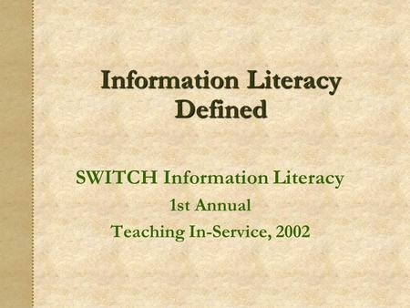 Information Literacy Defined SWITCH Information Literacy 1st Annual Teaching In-Service, 2002.