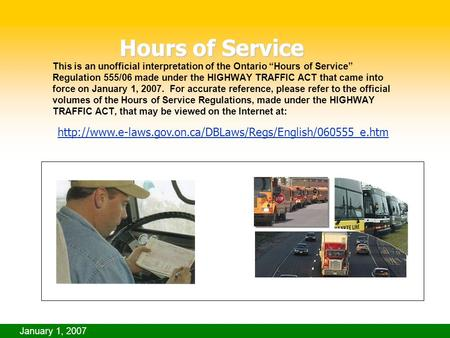 "January 1, 2007 This is an unofficial interpretation of the Ontario ""Hours of Service"" Regulation 555/06 made under the HIGHWAY TRAFFIC ACT that came into."