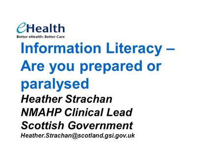 Information Literacy – Are you prepared or paralysed Heather Strachan NMAHP Clinical Lead Scottish Government