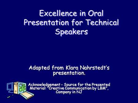 Excellence in Oral Presentation for Technical Speakers Adapted from Klara Nahrstedt's presentation. Acknowledgement - Source for the Presented Material:
