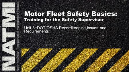 Motor Fleet Safety Basics: Training for the Safety Supervisor Unit 3: DOT/OSHA Recordkeeping Issues and Requirements.