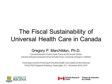 The Fiscal Sustainability of Universal Health Care in Canada Gregory P. Marchildon, Ph.D. Canada Research Chair in Public Policy and Economic History Johnson-Shoyama.