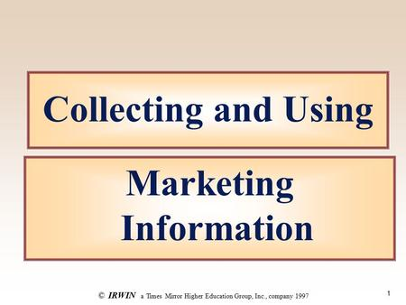 1 ©IRWIN a Times Mirror Higher Education Group, Inc., company 1997 Collecting and Using Marketing Information.