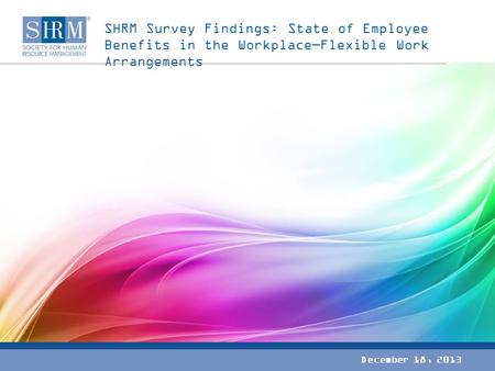 SHRM Survey Findings: State of Employee Benefits in the Workplace—Flexible Work Arrangements December 18, 2013.