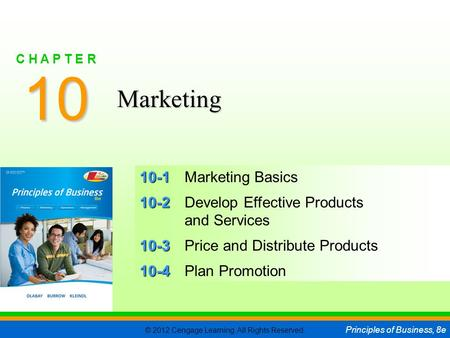 © 2012 Cengage Learning. All Rights Reserved. Principles of Business, 8e C H A P T E R 10 SLIDE 1 10-1 10-1Marketing Basics 10-2 10-2Develop Effective.