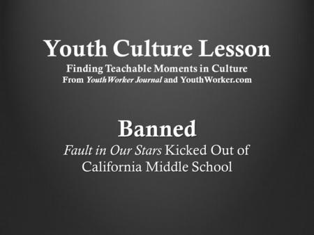 Youth Culture Lesson Finding Teachable Moments in Culture From YouthWorker Journal and YouthWorker.com Banned Fault in Our Stars Kicked Out of California.