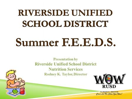 RUSD NUTRITION SERVICES Come Let Us Show You Wow! Presentation by Riverside Unified School District Nutrition Services Rodney K. Taylor, Director.