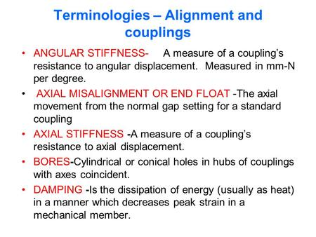 Terminologies – Alignment and couplings ANGULAR STIFFNESS- A measure of a coupling's resistance to angular displacement. Measured in mm-N per degree. AXIAL.