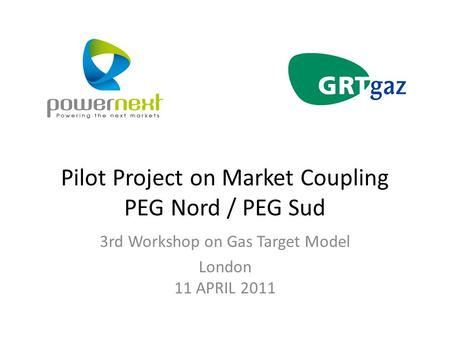 Pilot Project on Market Coupling PEG Nord / PEG Sud 3rd Workshop on Gas Target Model London 11 APRIL 2011.