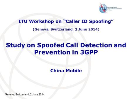 "Geneva, Switzerland, 2 June 2014 Study on Spoofed Call Detection and Prevention in 3GPP China Mobile ITU Workshop on ""Caller ID Spoofing"" (Geneva, Switzerland,"