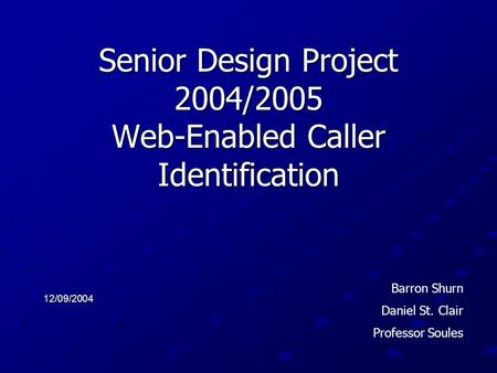 Senior Design Project 2004/2005 Web-Enabled Caller Identification 12/09/2004 Barron Shurn Daniel St. Clair Professor Soules.