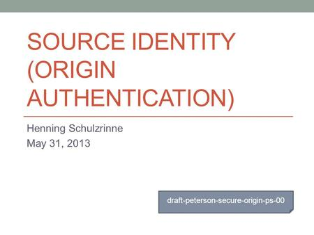 SOURCE IDENTITY (ORIGIN AUTHENTICATION) Henning Schulzrinne May 31, 2013 draft-peterson-secure-origin-ps-00.