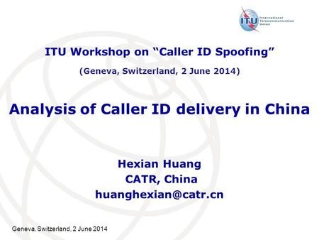 "Geneva, Switzerland, 2 June 2014 Analysis of Caller ID delivery in China Hexian Huang CATR, China ITU Workshop on ""Caller ID Spoofing"""