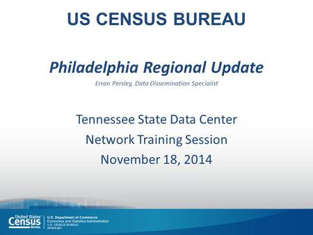 US CENSUS BUREAU Philadelphia Regional Update Erran Persley, Data Dissemination Specialist Tennessee State Data Center Network Training Session November.