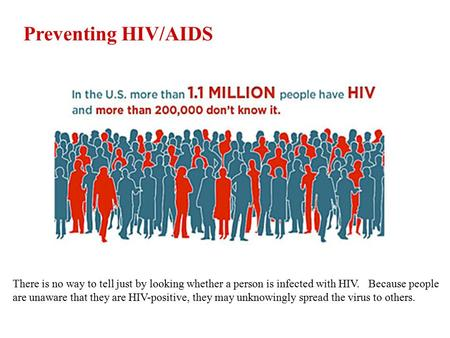 Preventing HIV/AIDS There is no way to tell just by looking whether a person is infected with HIV. Because people are unaware that they are HIV-positive,