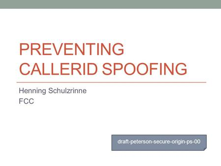 PREVENTING CALLERID SPOOFING Henning Schulzrinne FCC draft-peterson-secure-origin-ps-00.